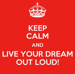 Poster: KEEP CALM AND LIVE YOUR DREAM OUT LOUD!