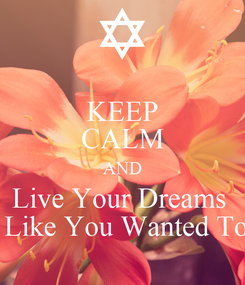 Poster: KEEP CALM AND Live Your Dreams   Like You Wanted To
