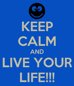 Poster: KEEP CALM AND LIVE YOUR LIFE!!!