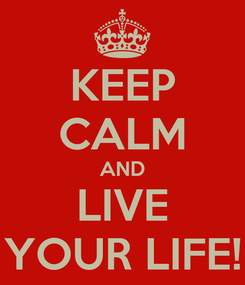 Poster: KEEP CALM AND LIVE YOUR LIFE!