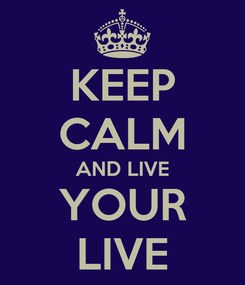 Poster: KEEP CALM AND LIVE YOUR LIVE