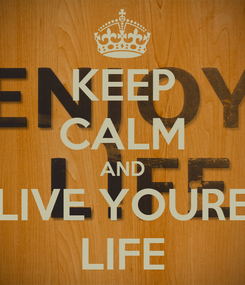 Poster: KEEP CALM AND LIVE YOURE LIFE