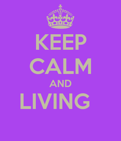 Poster: KEEP CALM AND LIVING