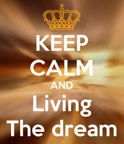 Poster: KEEP CALM AND Living The dream