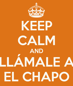 Poster: KEEP CALM AND LLÁMALE A EL CHAPO