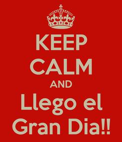 Poster: KEEP CALM AND Llego el Gran Dia!!
