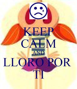 Poster: KEEP CALM AND LLORO POR  TI