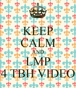 Poster: KEEP CALM AND LMP 4 TBH VIDEO