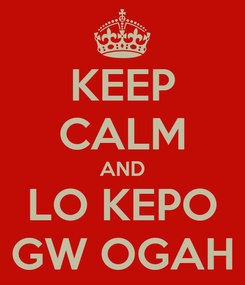 Poster: KEEP CALM AND LO KEPO GW OGAH