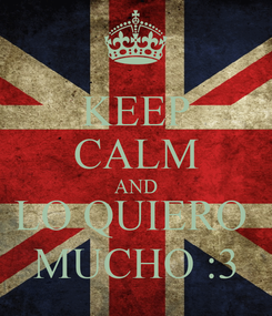 Poster: KEEP CALM AND LO QUIERO  MUCHO :3