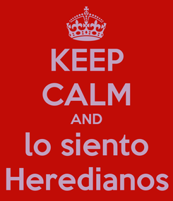 Poster: KEEP CALM AND lo siento Heredianos
