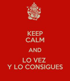 Poster: KEEP CALM AND LO VEZ  Y LO CONSIGUES