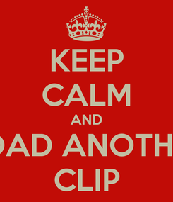 Poster: KEEP CALM AND LOAD ANOTHER CLIP