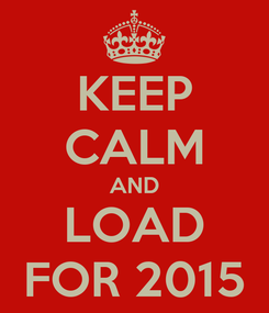 Poster: KEEP CALM AND LOAD FOR 2015