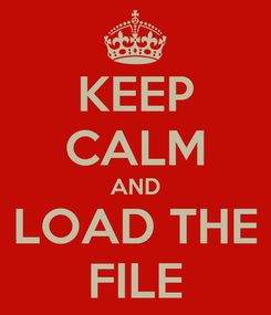 Poster: KEEP CALM AND LOAD THE FILE