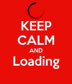Poster: KEEP CALM AND Loading