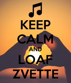 Poster: KEEP CALM AND LOAF ZVETTE
