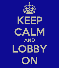 Poster: KEEP CALM AND LOBBY ON