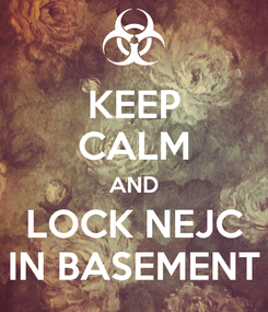 Poster: KEEP CALM AND LOCK NEJC IN BASEMENT