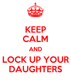 Poster: KEEP CALM AND LOCK UP YOUR DAUGHTERS