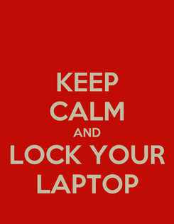 Poster: KEEP CALM AND LOCK YOUR LAPTOP