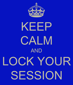 Poster: KEEP CALM AND LOCK YOUR SESSION