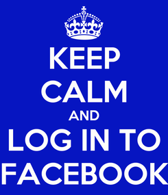 Poster: KEEP CALM AND LOG IN TO FACEBOOK