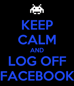 Poster: KEEP CALM AND LOG OFF FACEBOOK