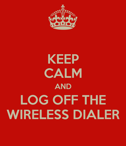 Poster: KEEP CALM AND LOG OFF THE WIRELESS DIALER