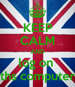 Poster: KEEP CALM AND log on  ths computer