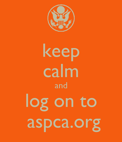 Poster: keep calm and log on to  aspca.org