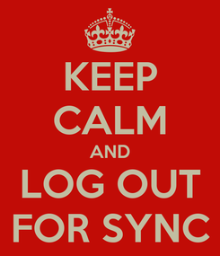Poster: KEEP CALM AND LOG OUT FOR SYNC