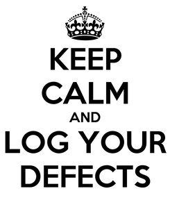 Poster: KEEP CALM AND LOG YOUR DEFECTS
