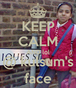 Poster: KEEP CALM AND lol @ kulsum's face
