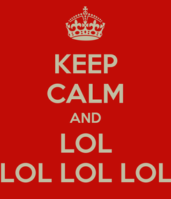 Poster: KEEP CALM AND LOL LOL LOL LOL