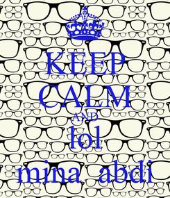 Poster: KEEP CALM AND lol mina  abdi