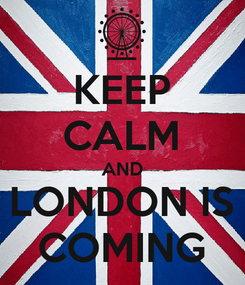 Poster: KEEP CALM AND LONDON IS COMING
