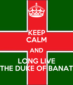 Poster: KEEP CALM AND LONG LIVE THE DUKE OF BANAT