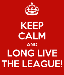 Poster: KEEP CALM AND LONG LIVE THE LEAGUE!