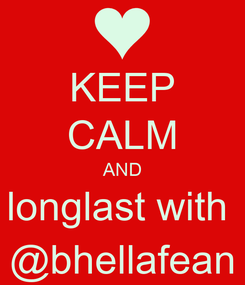 Poster: KEEP CALM AND longlast with  @bhellafean
