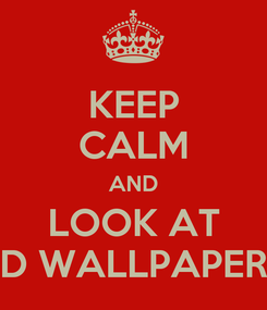 Poster: KEEP CALM AND LOOK AT D WALLPAPER