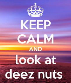 Poster: KEEP CALM AND look at deez nuts