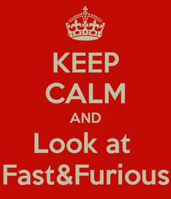 Poster: KEEP CALM AND Look at  Fast&Furious