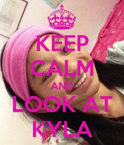Poster: KEEP CALM AND LOOK AT KYLA
