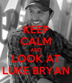 Poster: KEEP CALM AND LOOK AT LUKE BRYAN