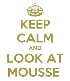 Poster: KEEP CALM AND LOOK AT MOUSSE