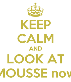 Poster: KEEP CALM AND LOOK AT MOUSSE now