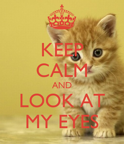 Poster: KEEP CALM AND LOOK AT MY EYES