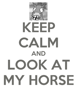 Poster: KEEP CALM AND LOOK AT MY HORSE