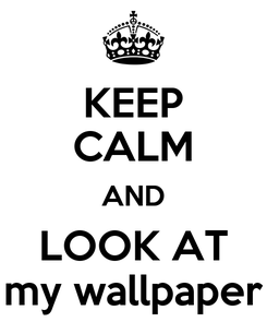 Poster: KEEP CALM AND LOOK AT my wallpaper
